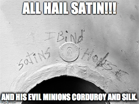 All hail Satin! (And his evil minions Corduroy and Silk.)