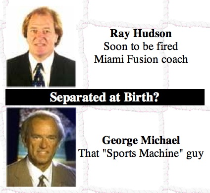 "Separated at Birth? Ray Hudson, soon to be fire Miami Fusion coach. George Michael, that ""Sports Machine"" guy."